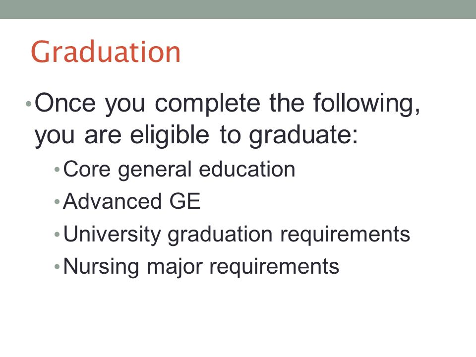 Graduation Once you complete the following, you are eligible to graduate: Core general education Advanced GE University graduation requirements Nursing major requirements