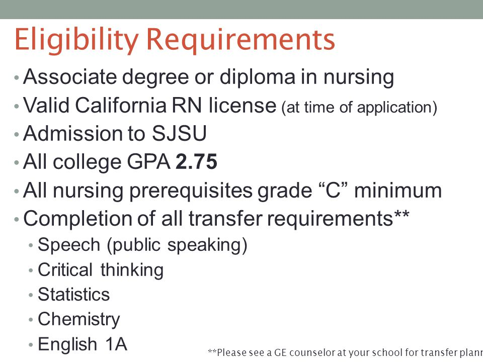 Eligibility Requirements Associate degree or diploma in nursing Valid California RN license (at time of application) Admission to SJSU All college GPA 2.75 All nursing prerequisites grade C minimum Completion of all transfer requirements** Speech (public speaking) Critical thinking Statistics Chemistry English 1A **Please see a GE counselor at your school for transfer planning