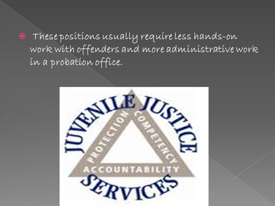  These positions usually require less hands-on work with offenders and more administrative work in a probation office.