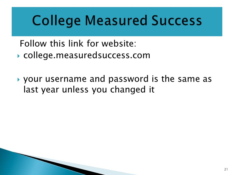 Follow this link for website:  college.measuredsuccess.com  your username and password is the same as last year unless you changed it 21