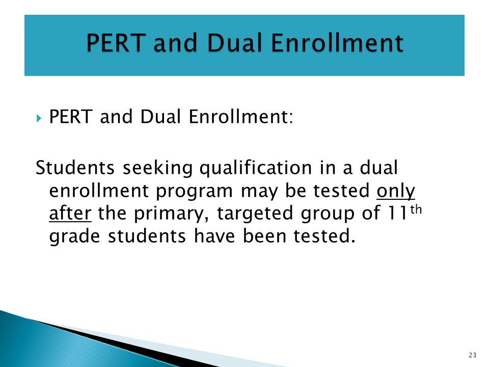  PERT and Dual Enrollment: Students seeking qualification in a dual enrollment program may be tested only after the primary, targeted group of 11 th grade students have been tested.
