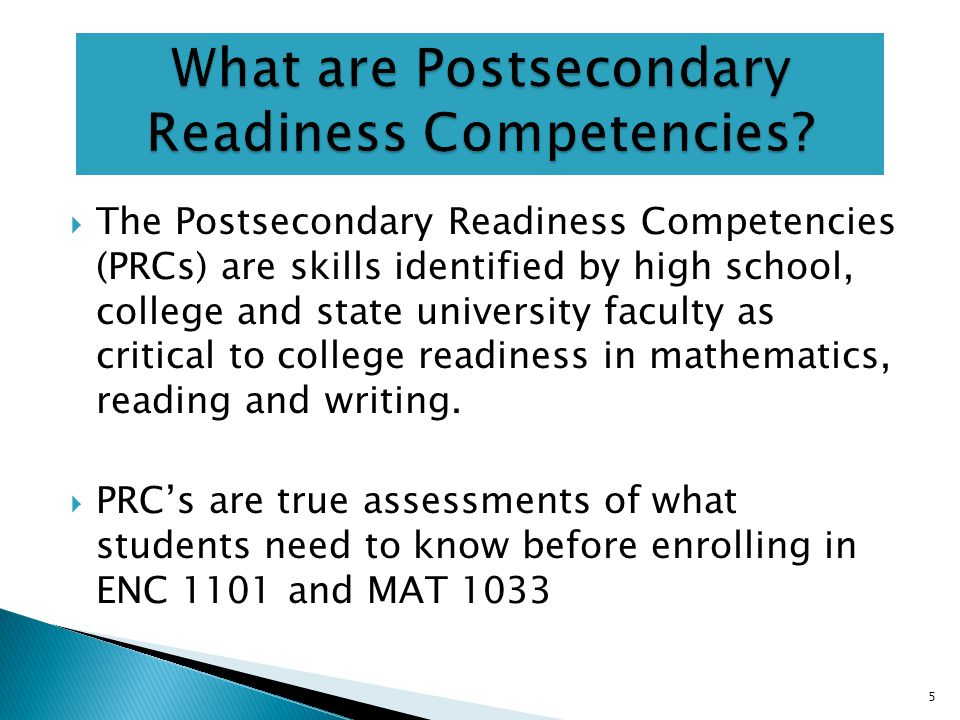  The Postsecondary Readiness Competencies (PRCs) are skills identified by high school, college and state university faculty as critical to college readiness in mathematics, reading and writing.