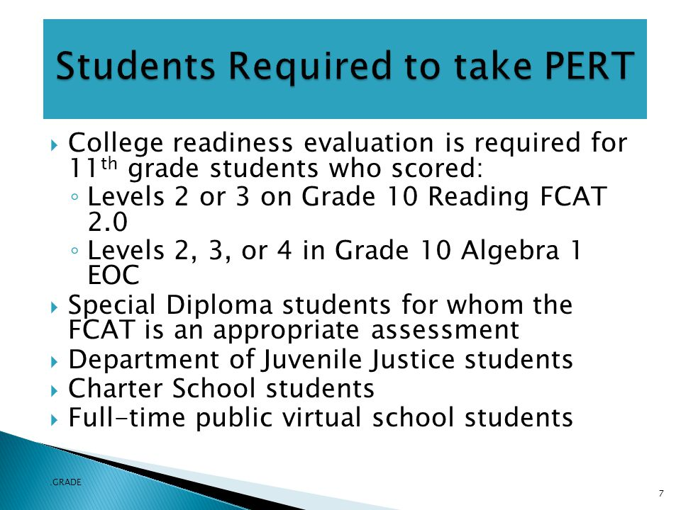  College readiness evaluation is required for 11 th grade students who scored: ◦ Levels 2 or 3 on Grade 10 Reading FCAT 2.0 ◦ Levels 2, 3, or 4 in Grade 10 Algebra 1 EOC  Special Diploma students for whom the FCAT is an appropriate assessment  Department of Juvenile Justice students  Charter School students  Full-time public virtual school students.GRADE 7