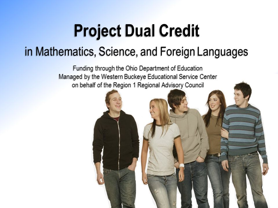 Project Dual Credit Funding through the Ohio Department of Education Managed by the Western Buckeye Educational Service Center on behalf of the Region 1 Regional Advisory Council in Mathematics, Science, and Foreign Languages Project Dual Credit