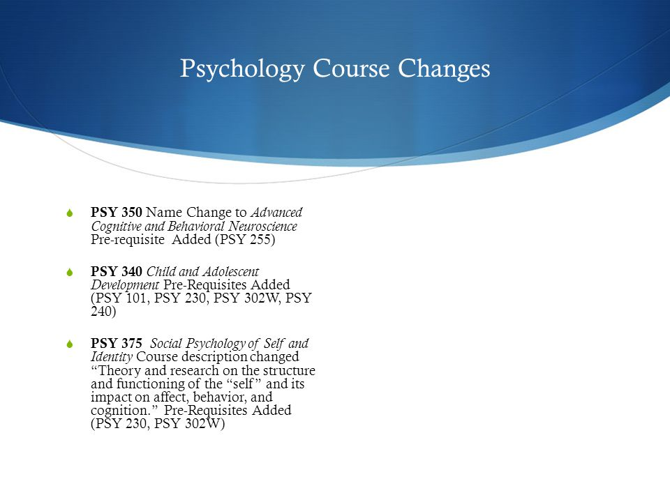 Psychology Course Changes  PSY 350 Name Change to Advanced Cognitive and Behavioral Neuroscience Pre-requisite Added (PSY 255)  PSY 340 Child and Adolescent Development Pre-Requisites Added (PSY 101, PSY 230, PSY 302W, PSY 240)  PSY 375 Social Psychology of Self and Identity Course description changed Theory and research on the structure and functioning of the self and its impact on affect, behavior, and cognition. Pre-Requisites Added (PSY 230, PSY 302W)