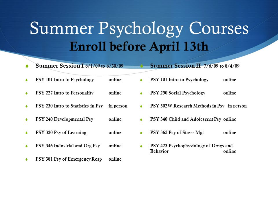 Summer Psychology Courses Enroll before April 13th  Summer Session I 6/1/09 to 6/30/09  PSY 101 Intro to Psychologyonline  PSY 227 Intro to Personalityonline  PSY 230 Intro to Statistics in Psyin person  PSY 240 Developmental Psyonline  PSY 320 Psy of Learningonline  PSY 346 Industrial and Org Psyonline  PSY 381 Psy of Emergency Responline  Summer Session II 7/6/09 to 8/4/09  PSY 101 Intro to Psychologyonline  PSY 250 Social Psychologyonline  PSY 302W Research Methods in Psy in person  PSY 340 Child and Adolescent Psyonline  PSY 365 Psy of Stress Mgtonline  PSY 423 Psychophysiology of Drugs and Behavioronline