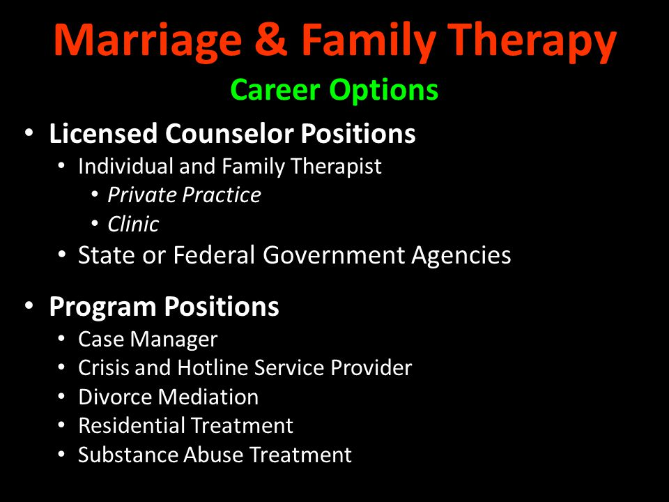 Licensed Counselor Positions Individual and Family Therapist Private Practice Clinic State or Federal Government Agencies Program Positions Case Manager Crisis and Hotline Service Provider Divorce Mediation Residential Treatment Substance Abuse Treatment Marriage & Family Therapy Career Options