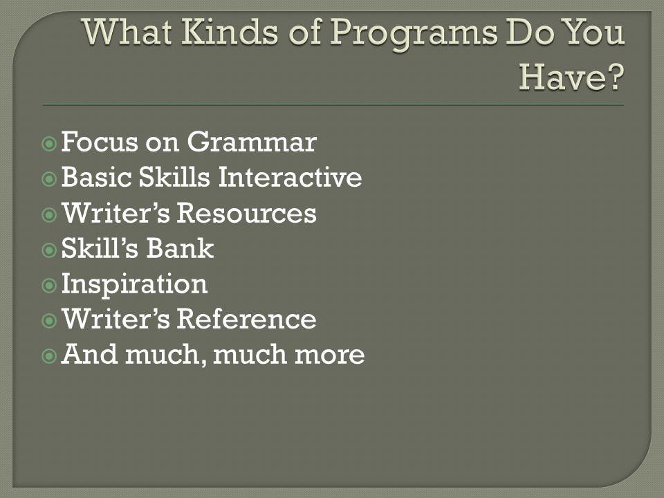  Focus on Grammar  Basic Skills Interactive  Writer's Resources  Skill's Bank  Inspiration  Writer's Reference  And much, much more