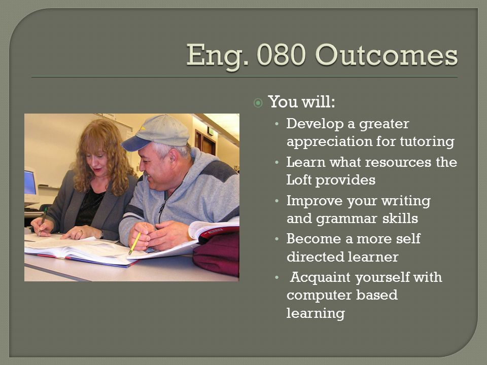  You will: Develop a greater appreciation for tutoring Learn what resources the Loft provides Improve your writing and grammar skills Become a more self directed learner Acquaint yourself with computer based learning