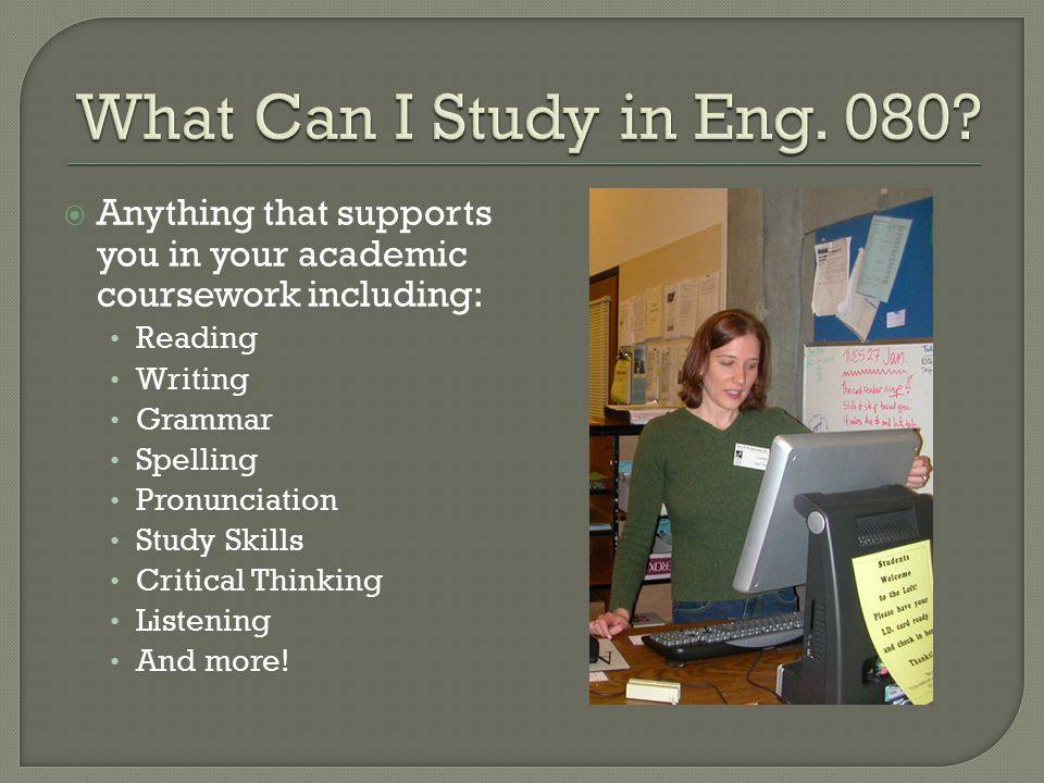  Anything that supports you in your academic coursework including: Reading Writing Grammar Spelling Pronunciation Study Skills Critical Thinking Listening And more!