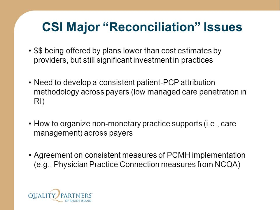 CSI Major Reconciliation Issues $$ being offered by plans lower than cost estimates by providers, but still significant investment in practices Need to develop a consistent patient-PCP attribution methodology across payers (low managed care penetration in RI) How to organize non-monetary practice supports (i.e., care management) across payers Agreement on consistent measures of PCMH implementation (e.g., Physician Practice Connection measures from NCQA)