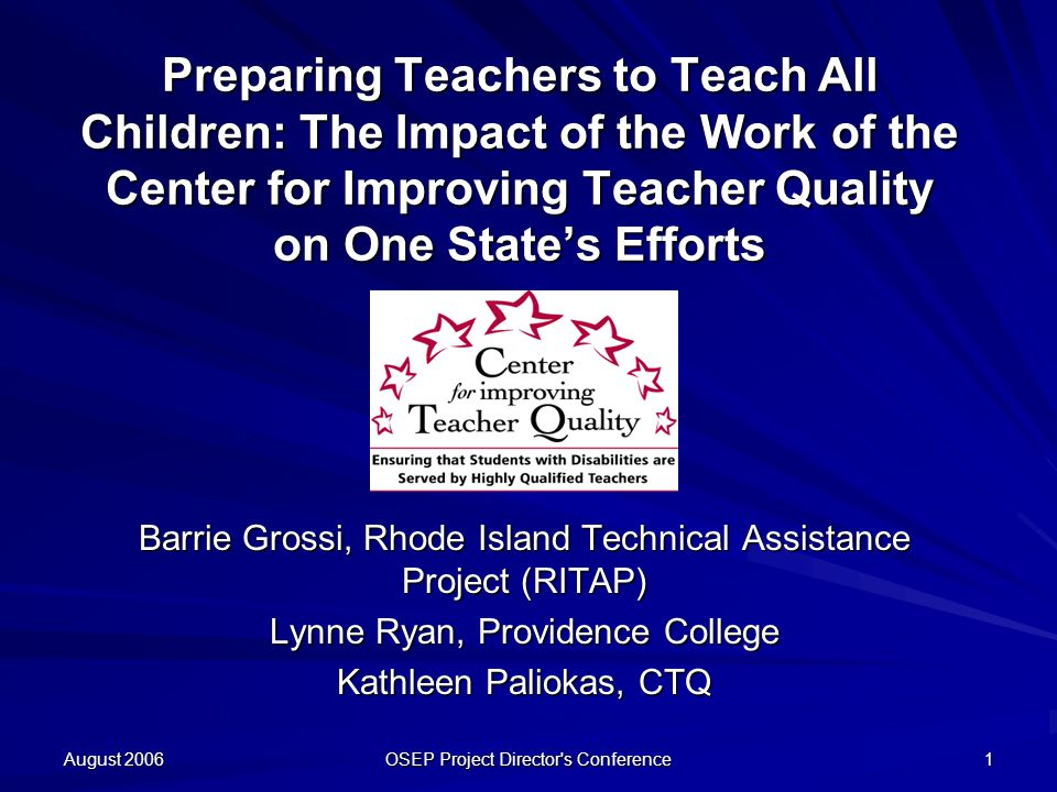 August 2006 OSEP Project Director s Conference 1 Preparing Teachers to Teach All Children: The Impact of the Work of the Center for Improving Teacher Quality on One State's Efforts Barrie Grossi, Rhode Island Technical Assistance Project (RITAP) Lynne Ryan, Providence College Kathleen Paliokas, CTQ