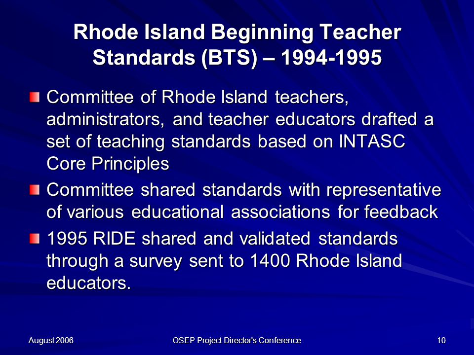 August 2006 OSEP Project Director s Conference 10 Rhode Island Beginning Teacher Standards (BTS) – Committee of Rhode Island teachers, administrators, and teacher educators drafted a set of teaching standards based on INTASC Core Principles Committee shared standards with representative of various educational associations for feedback 1995 RIDE shared and validated standards through a survey sent to 1400 Rhode Island educators.
