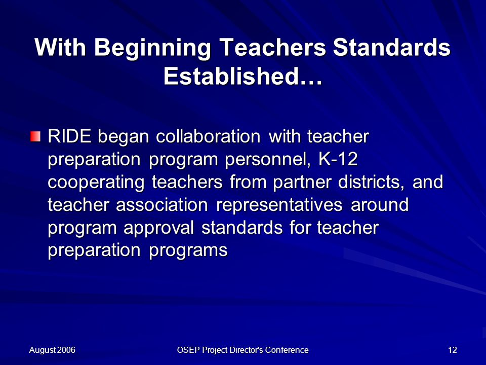 August 2006 OSEP Project Director s Conference 12 With Beginning Teachers Standards Established… RIDE began collaboration with teacher preparation program personnel, K-12 cooperating teachers from partner districts, and teacher association representatives around program approval standards for teacher preparation programs