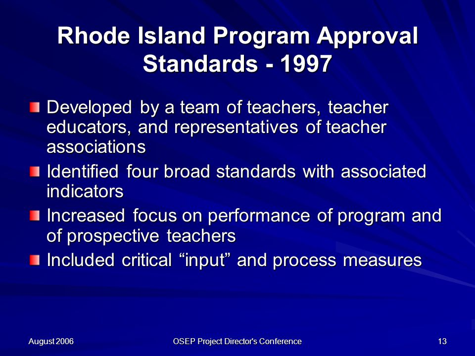 August 2006 OSEP Project Director s Conference 13 Rhode Island Program Approval Standards Developed by a team of teachers, teacher educators, and representatives of teacher associations Identified four broad standards with associated indicators Increased focus on performance of program and of prospective teachers Included critical input and process measures