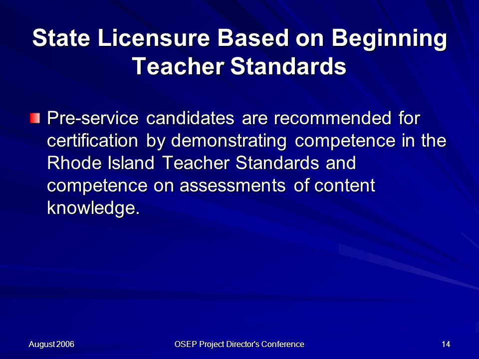 August 2006 OSEP Project Director s Conference 14 State Licensure Based on Beginning Teacher Standards Pre-service candidates are recommended for certification by demonstrating competence in the Rhode Island Teacher Standards and competence on assessments of content knowledge.
