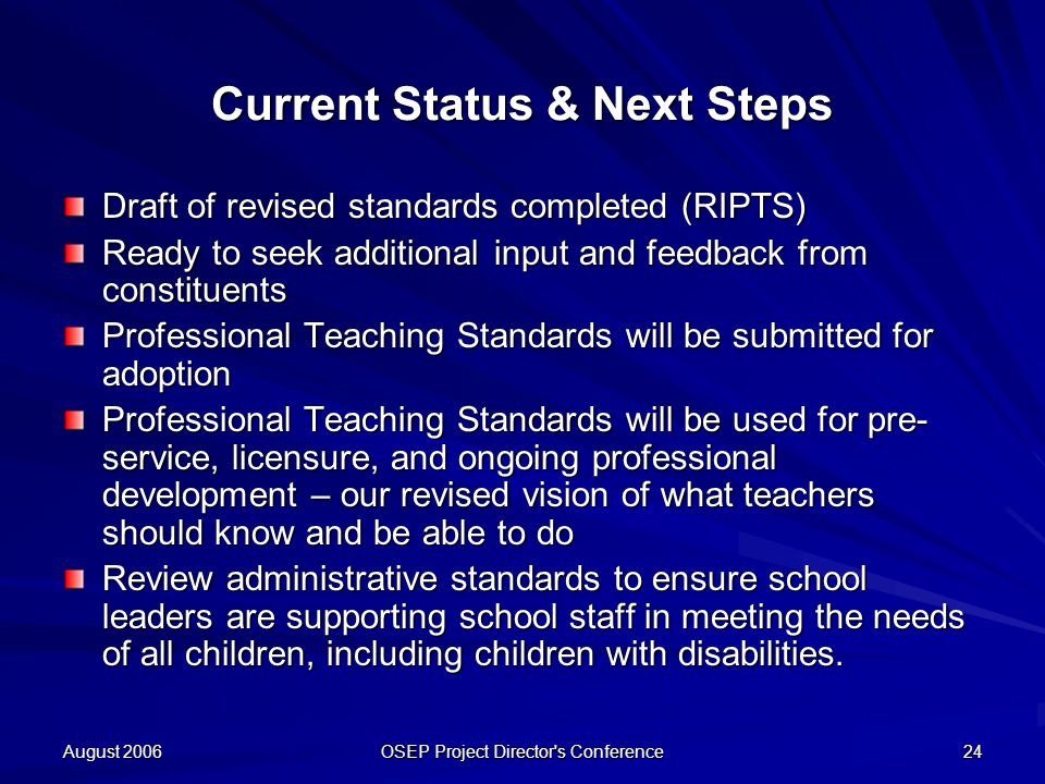 August 2006 OSEP Project Director s Conference 24 Current Status & Next Steps Draft of revised standards completed (RIPTS) Ready to seek additional input and feedback from constituents Professional Teaching Standards will be submitted for adoption Professional Teaching Standards will be used for pre- service, licensure, and ongoing professional development – our revised vision of what teachers should know and be able to do Review administrative standards to ensure school leaders are supporting school staff in meeting the needs of all children, including children with disabilities.