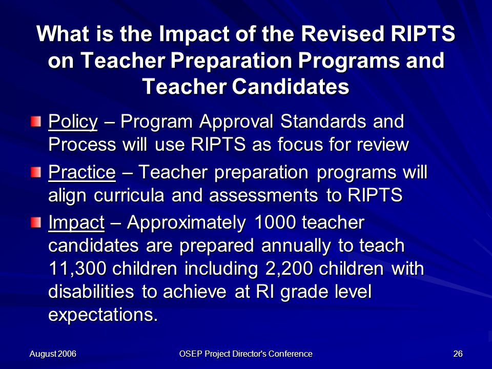 August 2006 OSEP Project Director s Conference 26 What is the Impact of the Revised RIPTS on Teacher Preparation Programs and Teacher Candidates Policy – Program Approval Standards and Process will use RIPTS as focus for review Practice – Teacher preparation programs will align curricula and assessments to RIPTS Impact – Approximately 1000 teacher candidates are prepared annually to teach 11,300 children including 2,200 children with disabilities to achieve at RI grade level expectations.