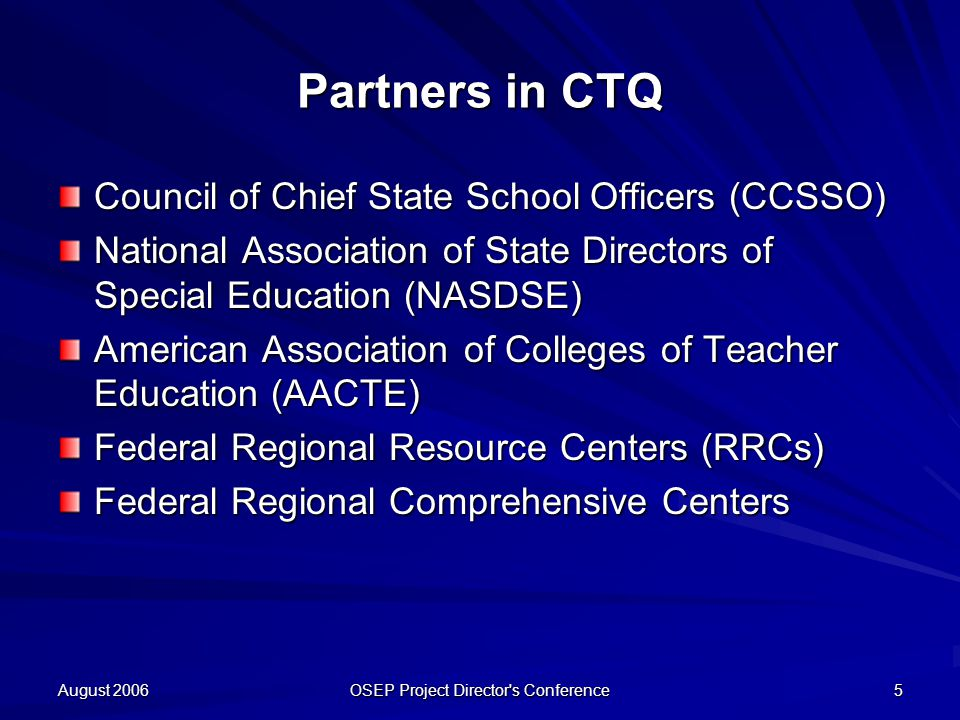 August 2006 OSEP Project Director s Conference 5 Partners in CTQ Council of Chief State School Officers (CCSSO) National Association of State Directors of Special Education (NASDSE) American Association of Colleges of Teacher Education (AACTE) Federal Regional Resource Centers (RRCs) Federal Regional Comprehensive Centers