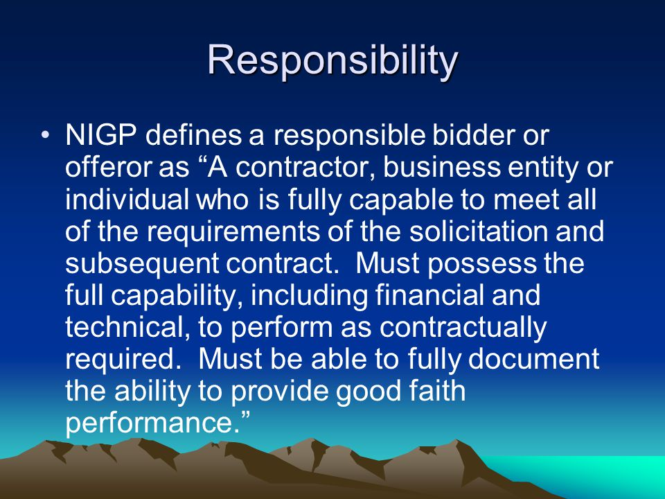 Responsibility NIGP defines a responsible bidder or offeror as A contractor, business entity or individual who is fully capable to meet all of the requirements of the solicitation and subsequent contract.