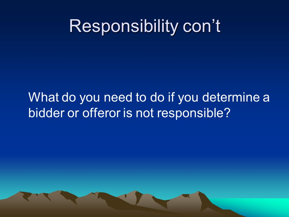 Responsibility con't What do you need to do if you determine a bidder or offeror is not responsible