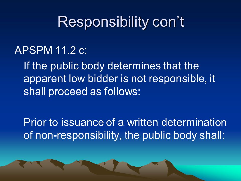 Responsibility con't APSPM 11.2 c: If the public body determines that the apparent low bidder is not responsible, it shall proceed as follows: Prior to issuance of a written determination of non-responsibility, the public body shall: