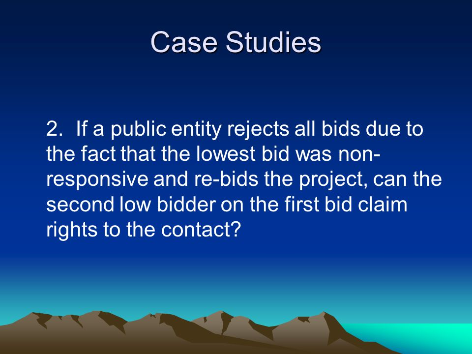 Case Studies 2.If a public entity rejects all bids due to the fact that the lowest bid was non- responsive and re-bids the project, can the second low bidder on the first bid claim rights to the contact