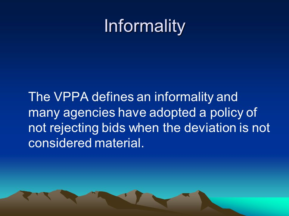 Informality The VPPA defines an informality and many agencies have adopted a policy of not rejecting bids when the deviation is not considered material.