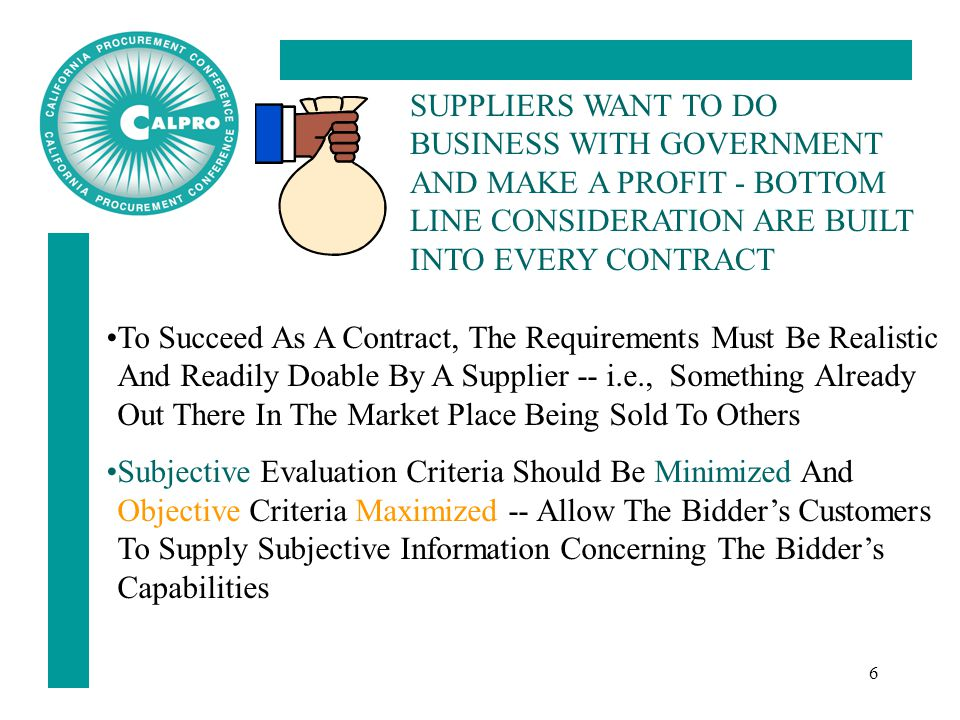 6 To Succeed As A Contract, The Requirements Must Be Realistic And Readily Doable By A Supplier -- i.e., Something Already Out There In The Market Place Being Sold To Others Subjective Evaluation Criteria Should Be Minimized And Objective Criteria Maximized -- Allow The Bidder's Customers To Supply Subjective Information Concerning The Bidder's Capabilities SUPPLIERS WANT TO DO BUSINESS WITH GOVERNMENT AND MAKE A PROFIT - BOTTOM LINE CONSIDERATION ARE BUILT INTO EVERY CONTRACT