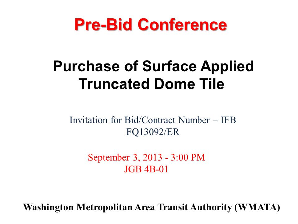 Washington Metropolitan Area Transit Authority (WMATA) Invitation for Bid/Contract Number – IFB FQ13092/ER September 3, :00 PM JGB 4B-01 Purchase of Surface Applied Truncated Dome Tile Pre-Bid Conference