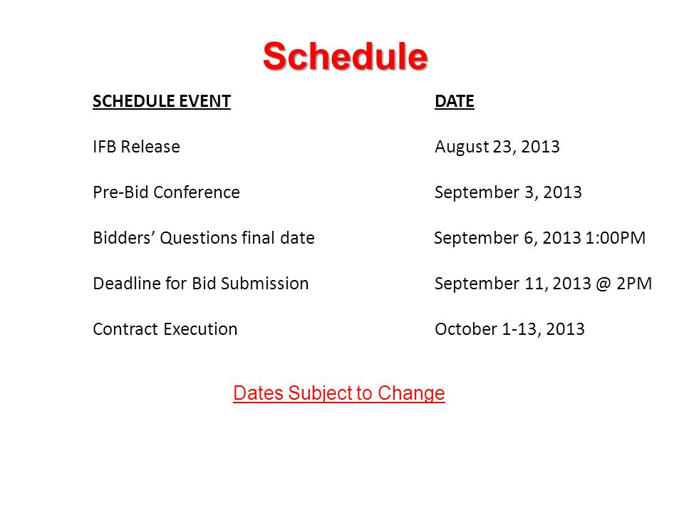 Schedule SCHEDULE EVENTDATE IFB ReleaseAugust 23, 2013 Pre-Bid ConferenceSeptember 3, 2013 Bidders' Questions final date September 6, :00PM Deadline for Bid SubmissionSeptember 11, 2PM Contract ExecutionOctober 1-13, 2013 Dates Subject to Change