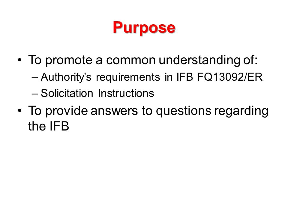Purpose To promote a common understanding of: –Authority's requirements in IFB FQ13092/ER –Solicitation Instructions To provide answers to questions regarding the IFB