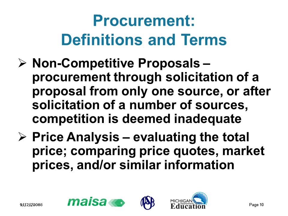11/21/2008 Page 10 9/12/2008 Page 10 Procurement: Definitions and Terms  Non-Competitive Proposals – procurement through solicitation of a proposal from only one source, or after solicitation of a number of sources, competition is deemed inadequate  Price Analysis – evaluating the total price; comparing price quotes, market prices, and/or similar information