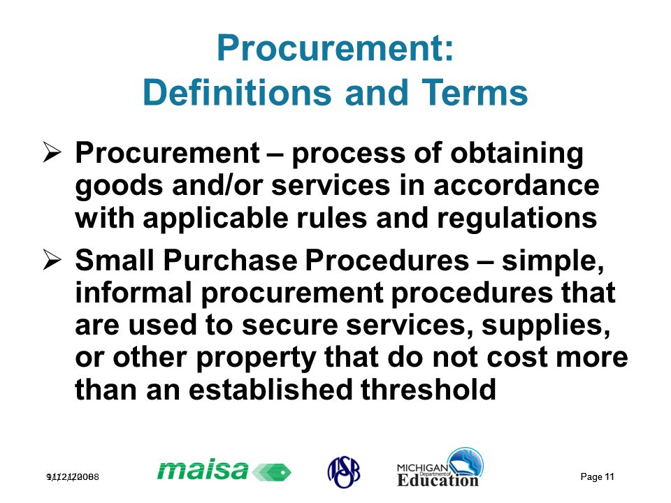 11/21/2008 Page 11 9/12/2008 Page 11 Procurement: Definitions and Terms  Procurement – process of obtaining goods and/or services in accordance with applicable rules and regulations  Small Purchase Procedures – simple, informal procurement procedures that are used to secure services, supplies, or other property that do not cost more than an established threshold