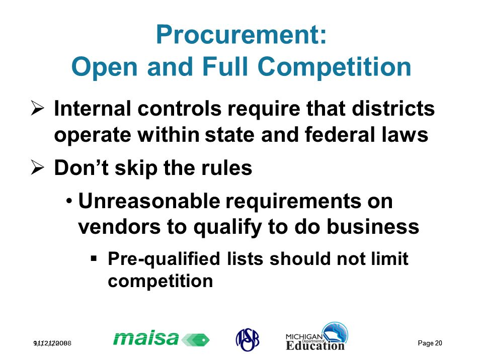 11/21/2008 Page 20 9/12/2008 Page 20 Procurement: Open and Full Competition  Internal controls require that districts operate within state and federal laws  Don't skip the rules Unreasonable requirements on vendors to qualify to do business  Pre-qualified lists should not limit competition