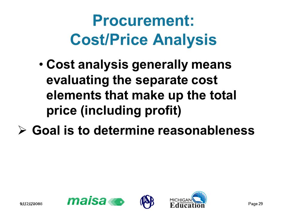 11/21/2008 Page 29 9/12/2008 Page 29 Procurement: Cost/Price Analysis Cost analysis generally means evaluating the separate cost elements that make up the total price (including profit)  Goal is to determine reasonableness