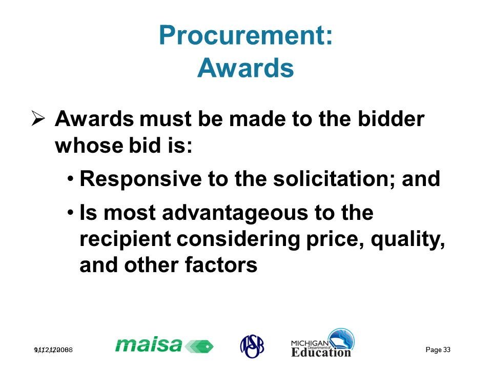 11/21/2008 Page 33 9/12/2008 Page 33 Procurement: Awards  Awards must be made to the bidder whose bid is: Responsive to the solicitation; and Is most advantageous to the recipient considering price, quality, and other factors