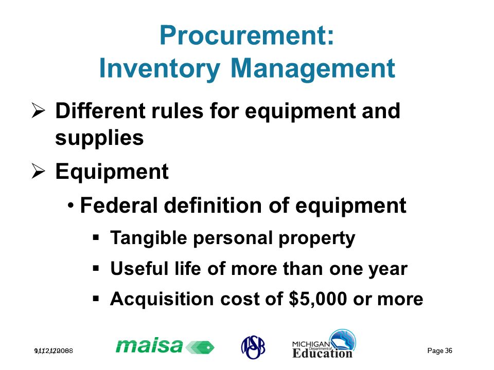 11/21/2008 Page 36 9/12/2008 Page 36 Procurement: Inventory Management  Different rules for equipment and supplies  Equipment Federal definition of equipment  Tangible personal property  Useful life of more than one year  Acquisition cost of $5,000 or more