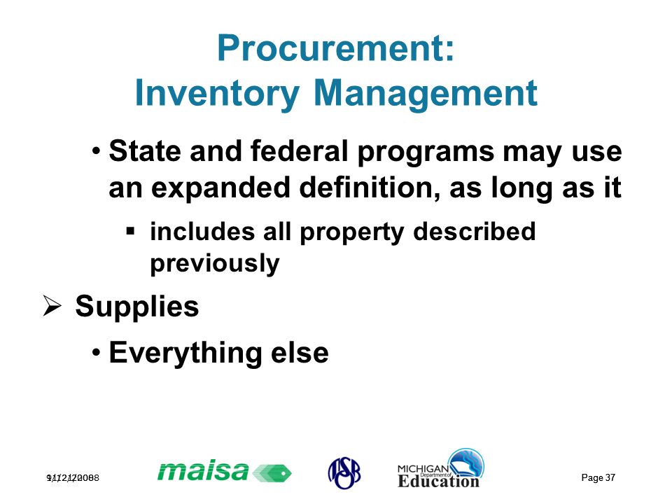 11/21/2008 Page 37 9/12/2008 Page 37 Procurement: Inventory Management State and federal programs may use an expanded definition, as long as it  includes all property described previously  Supplies Everything else