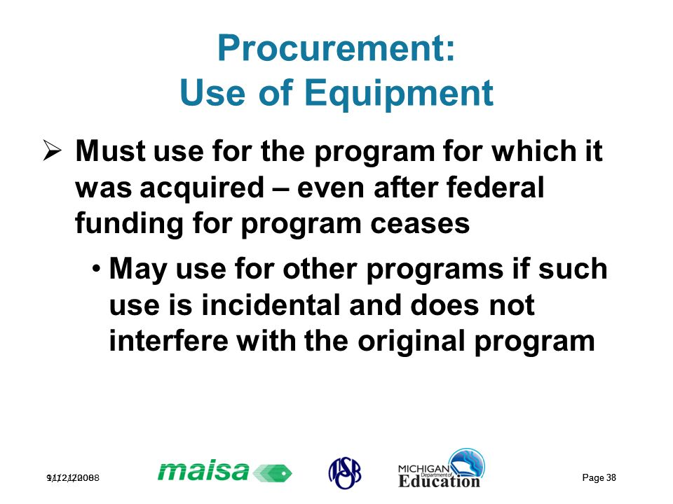 11/21/2008 Page 38 9/12/2008 Page 38 Procurement: Use of Equipment  Must use for the program for which it was acquired – even after federal funding for program ceases May use for other programs if such use is incidental and does not interfere with the original program