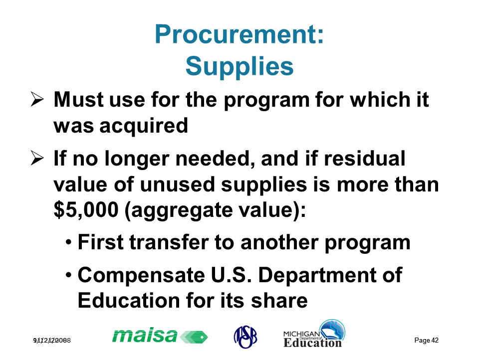 11/21/2008 Page 42 9/12/2008 Page 42 Procurement: Supplies  Must use for the program for which it was acquired  If no longer needed, and if residual value of unused supplies is more than $5,000 (aggregate value): First transfer to another program Compensate U.S.