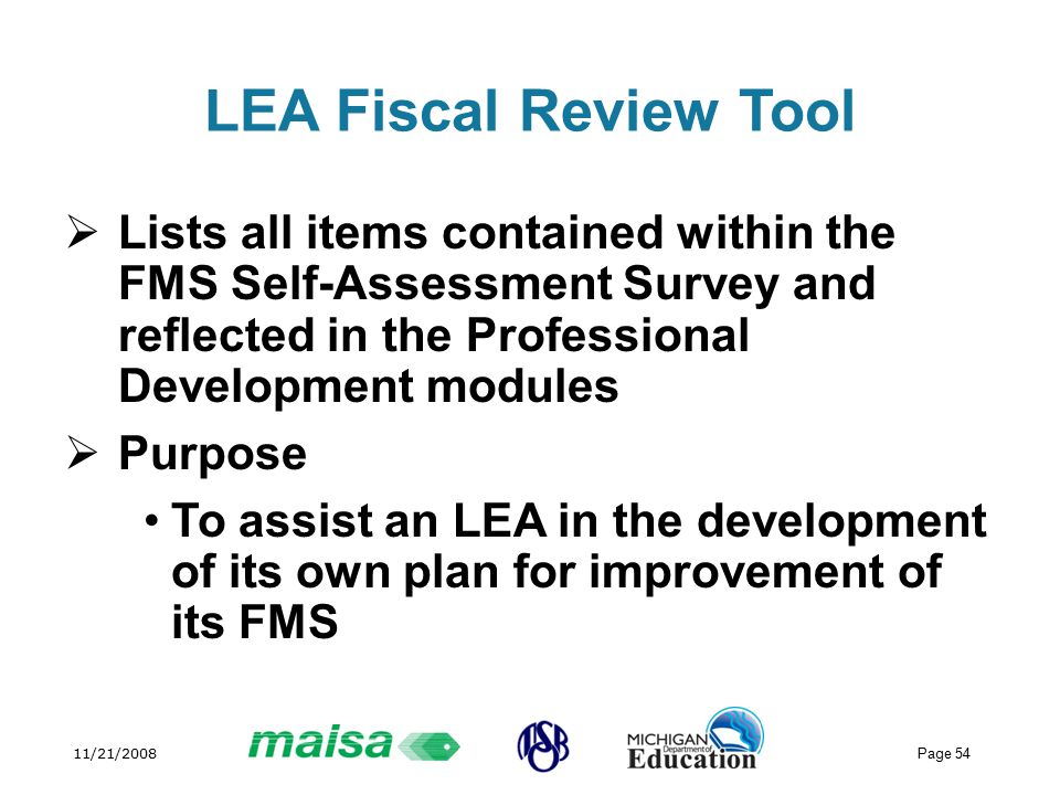 11/21/2008 Page 54 LEA Fiscal Review Tool  Lists all items contained within the FMS Self-Assessment Survey and reflected in the Professional Development modules  Purpose To assist an LEA in the development of its own plan for improvement of its FMS