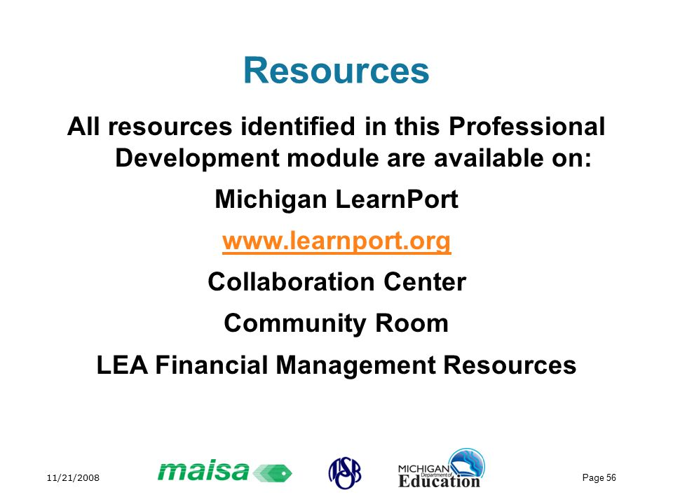 11/21/2008 Page 56 Resources All resources identified in this Professional Development module are available on: Michigan LearnPort   Collaboration Center Community Room LEA Financial Management Resources