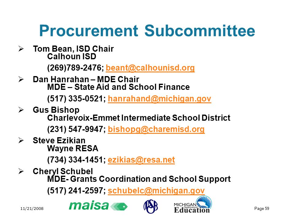 11/21/2008 Page 59 Procurement Subcommittee  Tom Bean, ISD Chair Calhoun ISD (269) ;  Dan Hanrahan – MDE Chair MDE – State Aid and School Finance (517) ;  Gus Bishop Charlevoix-Emmet Intermediate School District (231) ;  Steve Ezikian Wayne RESA (734) ;  Cheryl Schubel MDE- Grants Coordination and School Support (517) ;