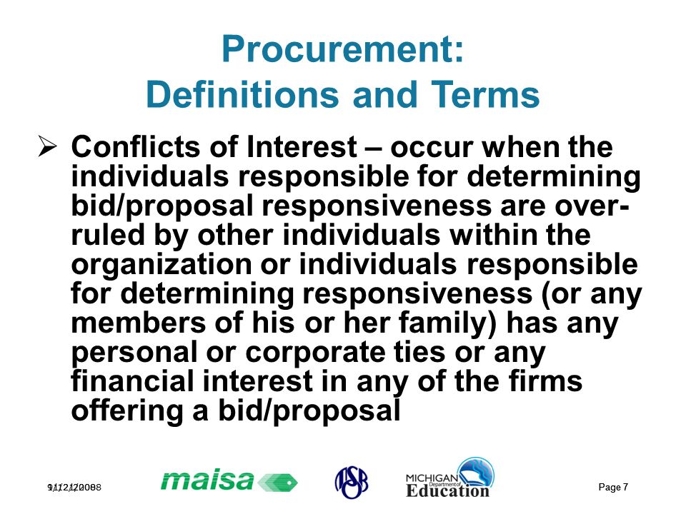 11/21/2008 Page 7 9/12/2008 Page 7 Procurement: Definitions and Terms  Conflicts of Interest – occur when the individuals responsible for determining bid/proposal responsiveness are over- ruled by other individuals within the organization or individuals responsible for determining responsiveness (or any members of his or her family) has any personal or corporate ties or any financial interest in any of the firms offering a bid/proposal