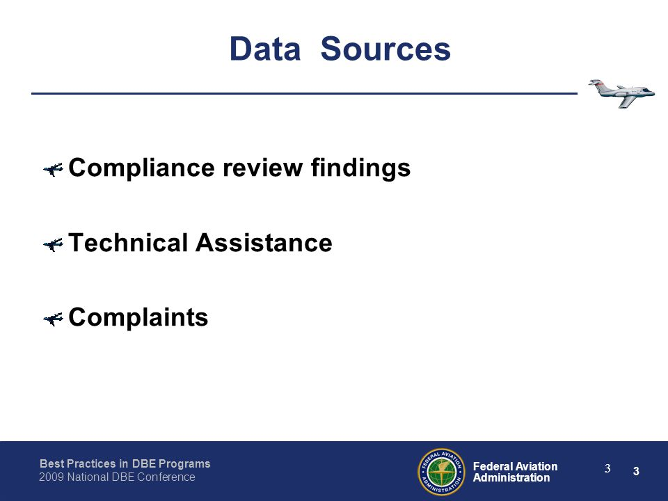 3 Federal Aviation Administration Best Practices in DBE Programs 2009 National DBE Conference 3 Data Sources Compliance review findings Technical Assistance Complaints
