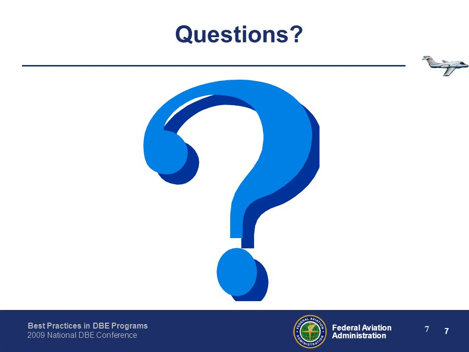 7 Federal Aviation Administration Best Practices in DBE Programs 2009 National DBE Conference 7 Questions