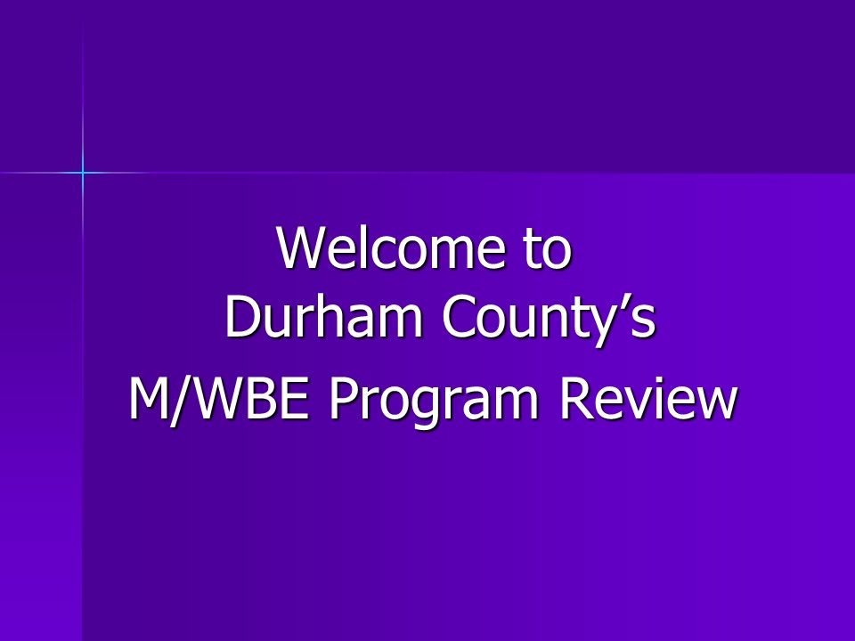 Welcome to Durham County's M/WBE Program Review M/WBE Program Review