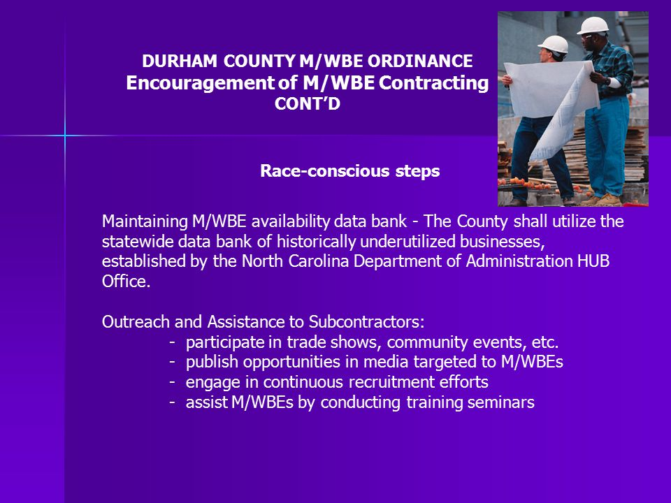 DURHAM COUNTY M/WBE ORDINANCE Encouragement of M/WBE Contracting CONT'D Maintaining M/WBE availability data bank - The County shall utilize the statewide data bank of historically underutilized businesses, established by the North Carolina Department of Administration HUB Office.