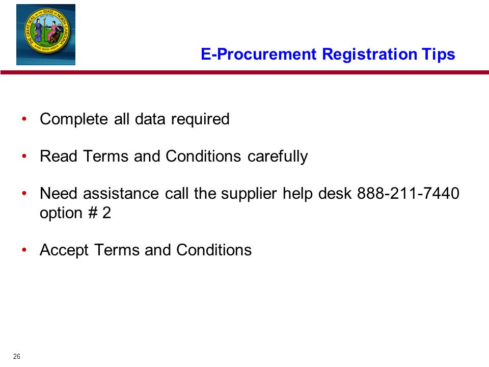 26 E-Procurement Registration Tips Complete all data required Read Terms and Conditions carefully Need assistance call the supplier help desk option # 2 Accept Terms and Conditions